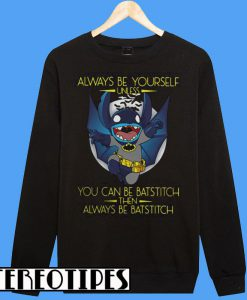 Always Be Yourself Unless You Can Be Batstitch Then Always Be Batstitch Sweatshirt
