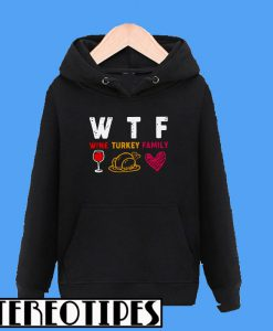 WTF Wine Turkey Family Thanksgiving Hoodie
