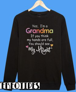 Yes I'm a Grandma If You Think My Hands Are Full You Should See My Heart Sweatshirt