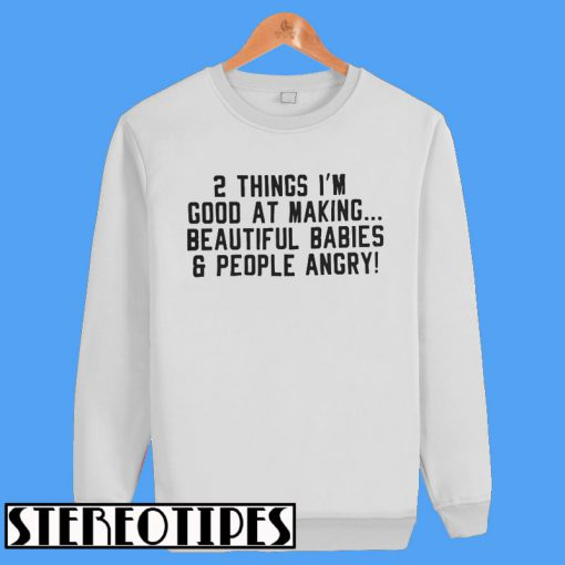 2 Things Im Good At Making Beautiful BabiesPeople Angry Sweatshirt