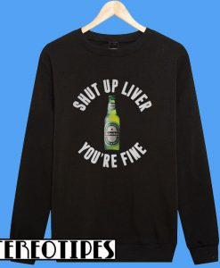 Heineken Shut Up LiverYou're Fine Sweatshirt
