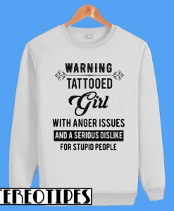 Warning Tattooed Girl With Anger Issues and a Serious Dislike For Stupid People Sweatshirt