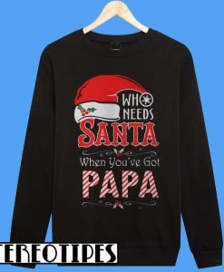 Who Needs Santa When You've Got Papa Sweatshirt